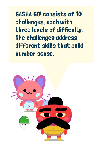 Gasha Go consists of ten challenges, each with three levels of difficulty. The challenges address different skills that build number sense.