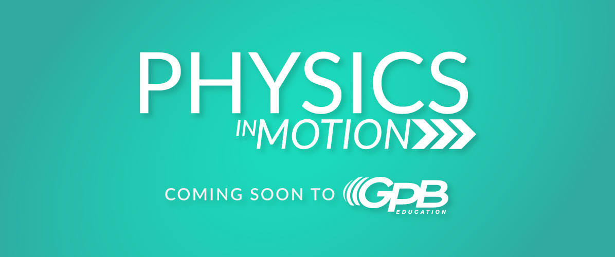 Physics in Motion Coming Soon to GPB Education